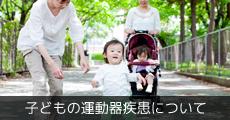 子どもの運動器疾患について
